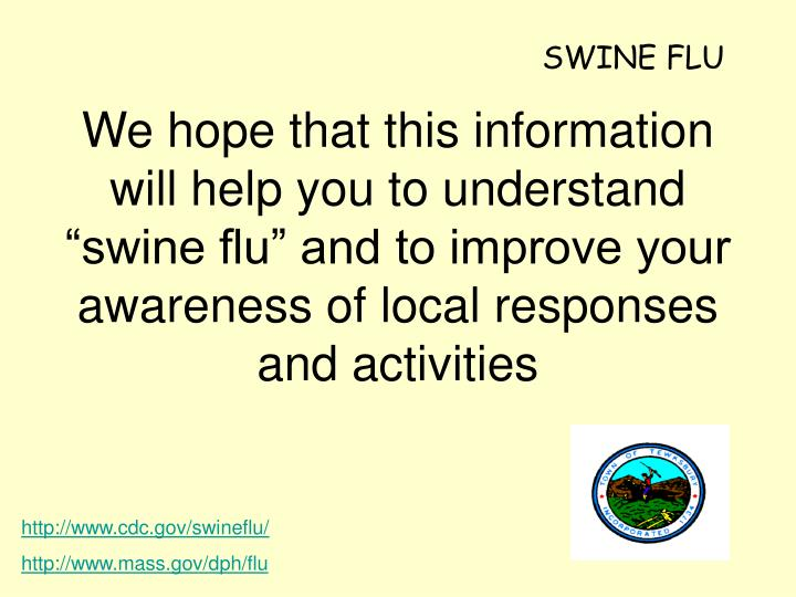 "We hope that this information will help you to understand ""swine flu"" and to improve your awaren..."