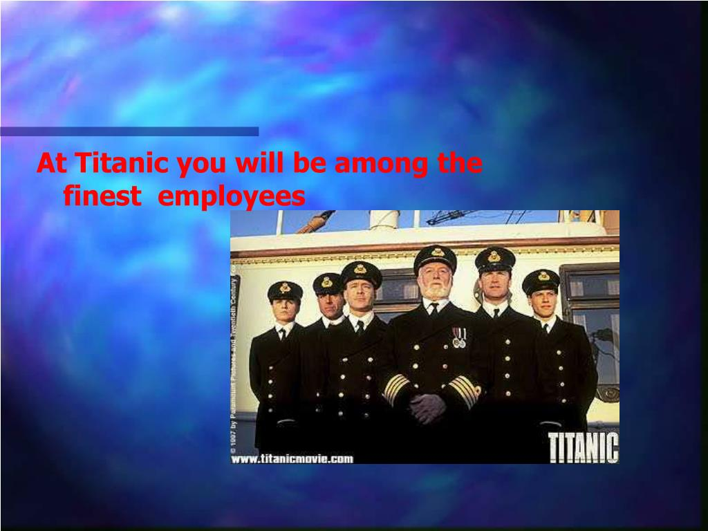 At Titanic you will be among the finest  employees
