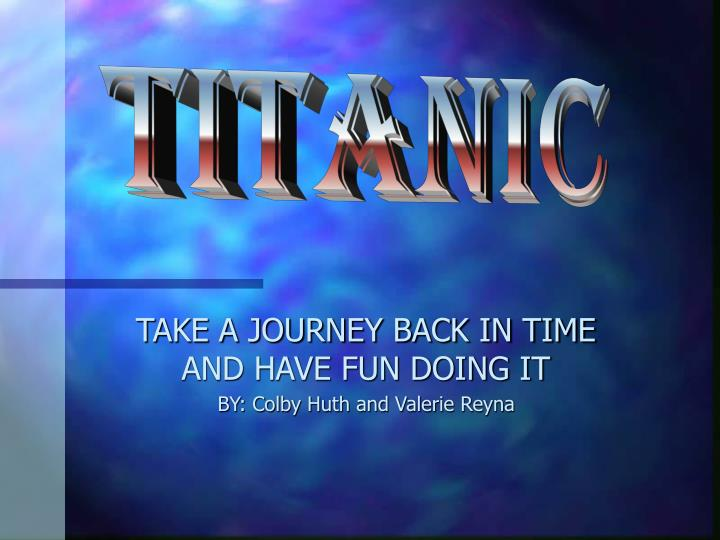 Take a journey back in time and have fun doing it by colby huth and valerie reyna