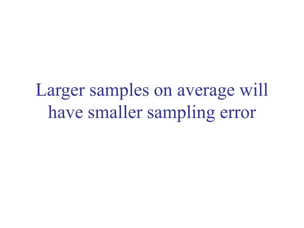 Larger samples on average will have smaller sampling error