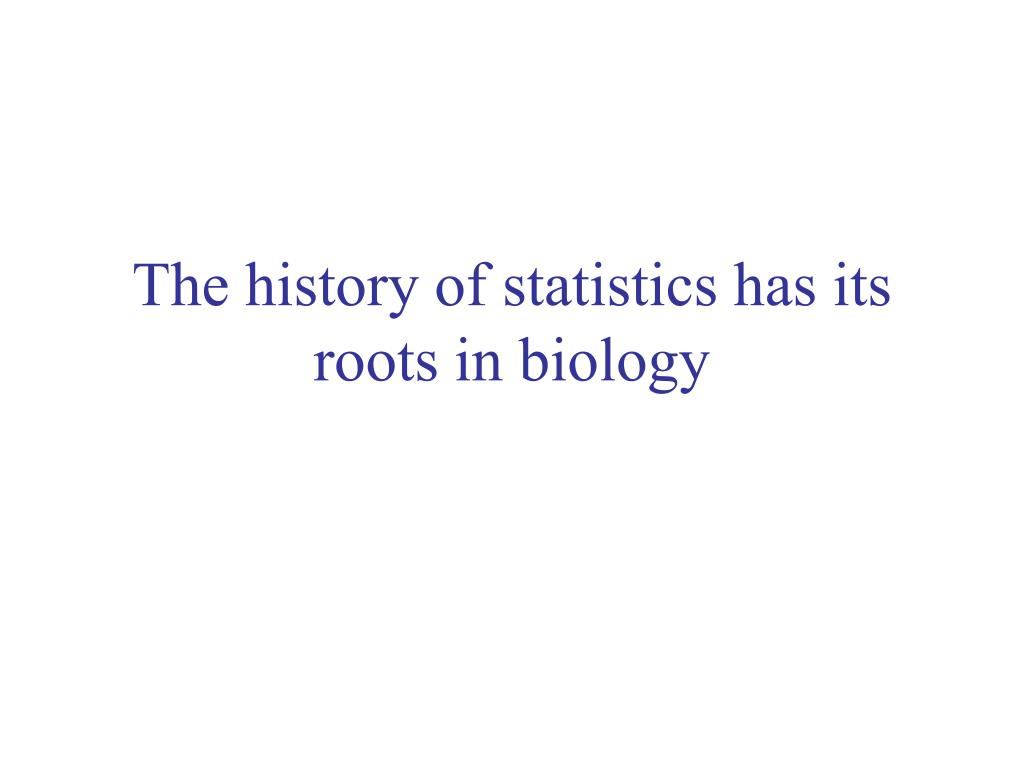 The history of statistics has its roots in biology