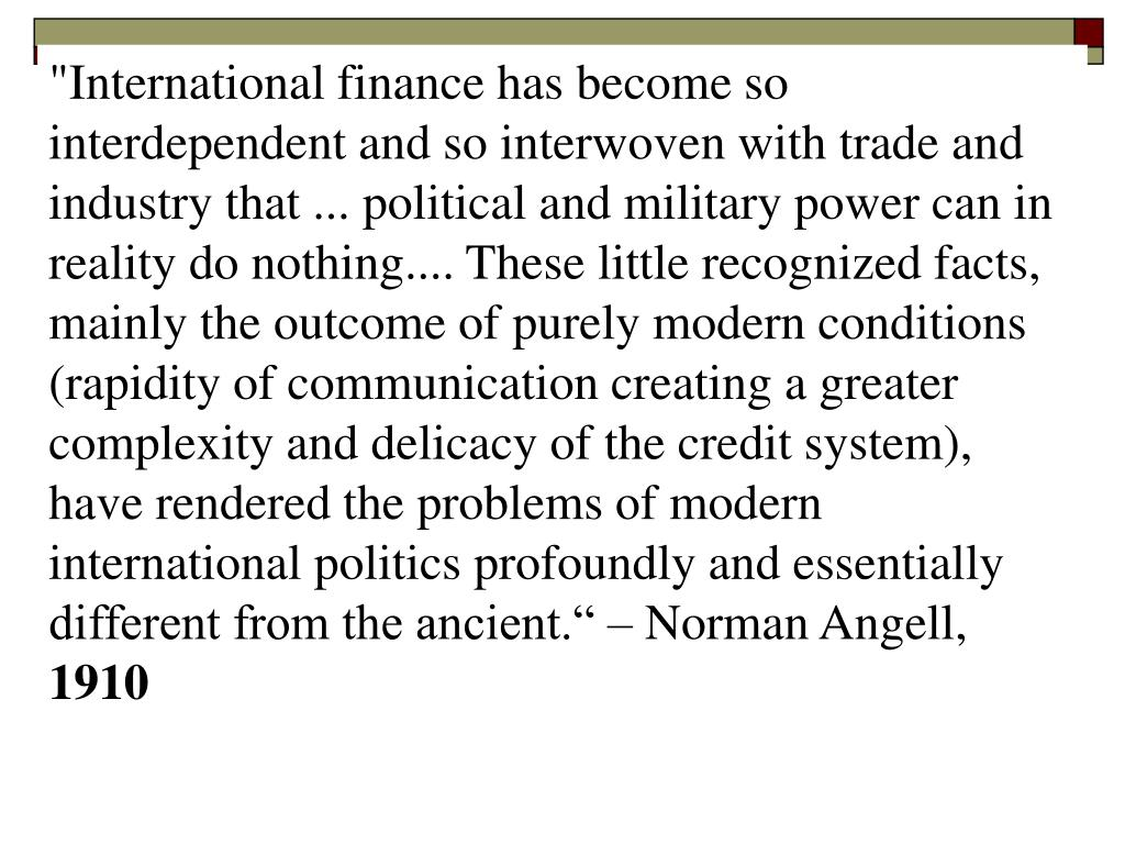 """International finance has become so interdependent and so interwoven with trade and industry that ... political and military power can in reality do nothing.... These little recognized facts, mainly the outcome of purely modern conditions (rapidity of communication creating a greater complexity and delicacy of the credit system), have rendered the problems of modern international politics profoundly and essentially different from the ancient."" – Norman Angell,"