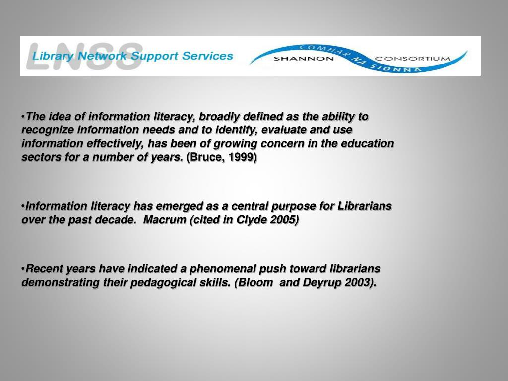 The idea of information literacy, broadly defined as the ability to recognize information needs and to identify, evaluate and use information effectively, has been of growing concern in the education sectors for a number of years.