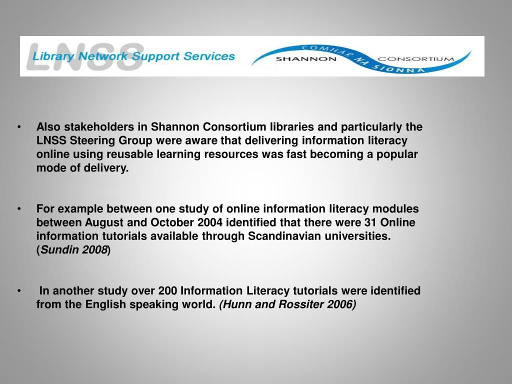 Also stakeholders in Shannon Consortium libraries and particularly the LNSS Steering Group were aware that delivering information literacy online using reusable learning resources was fast becoming a popular mode of delivery.