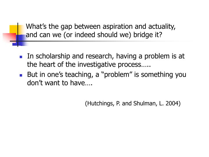 What's the gap between aspiration and actuality, and can we (or indeed should we) bridge it?