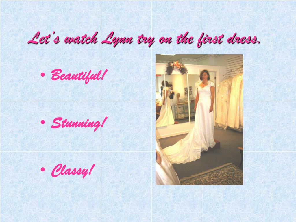 Let's watch Lynn try on the first dress.