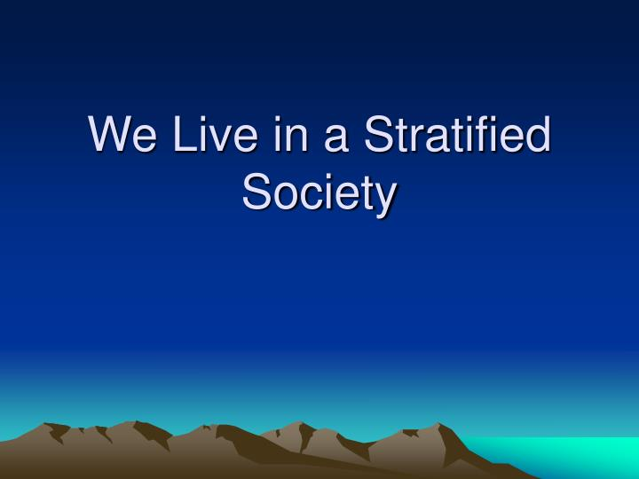 We live in a stratified society