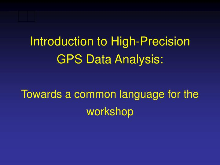 Introduction to high precision gps data analysis towards a common language for the workshop