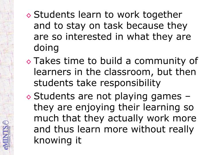 Students learn to work together and to stay on task because they are so interested in what they are doing