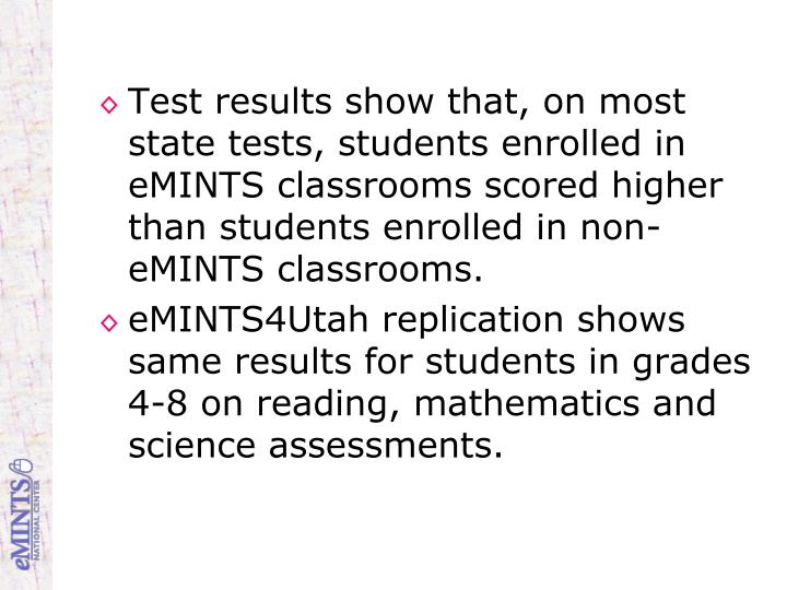 Test results show that, on most state tests, students enrolled in eMINTS classrooms scored higher than students enrolled in non-eMINTS classrooms.
