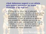 qu debemos sugerir a un atleta que quiere aumentar su masa muscular y su fuerza