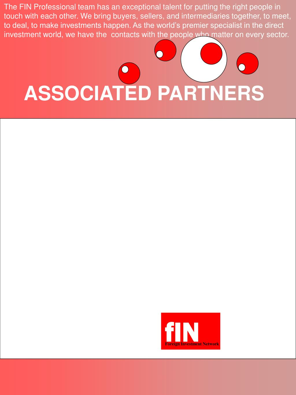 The FIN Professional team has an exceptional talent for putting the right people in touch with each other. We bring buyers, sellers, and intermediaries together, to meet, to deal, to make investments happen. As the world's premier specialist in the direct investment world, we have the  contacts with the people who matter on every sector.