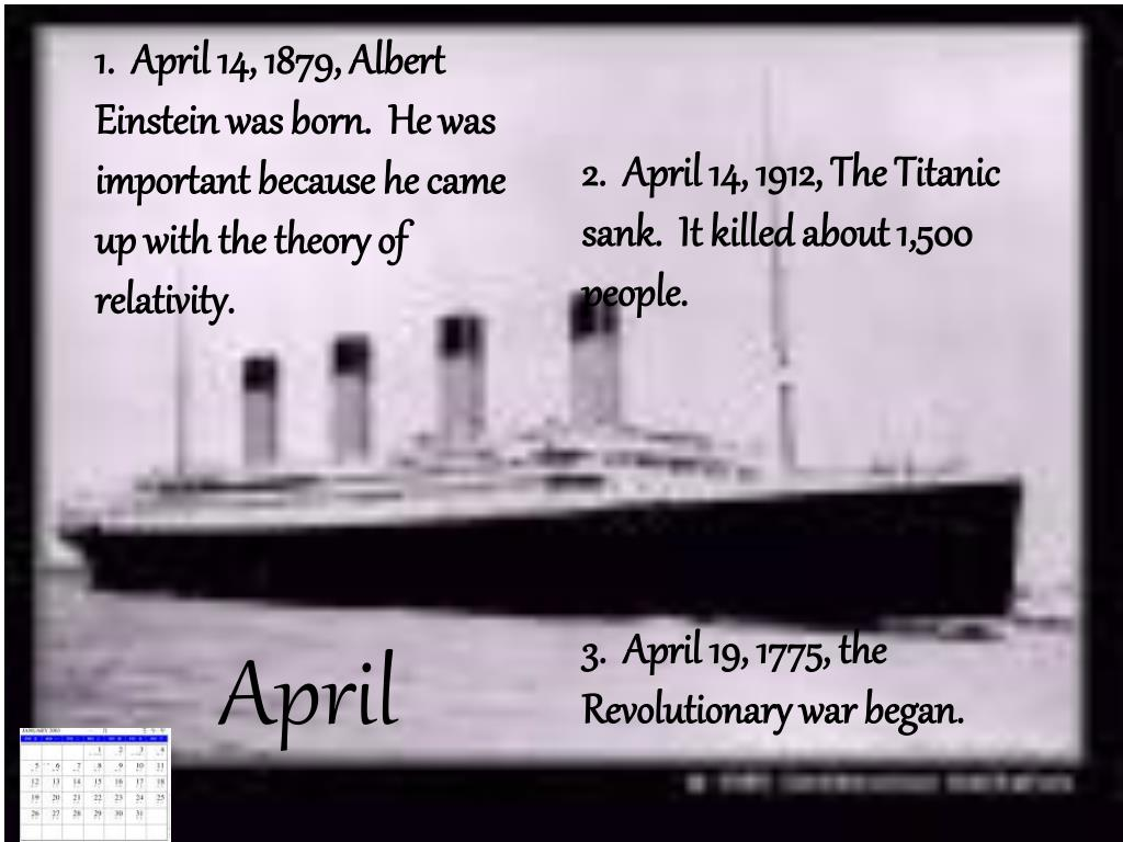 1.  April 14, 1879, Albert Einstein was born.  He was important because he came up with the theory of relativity.