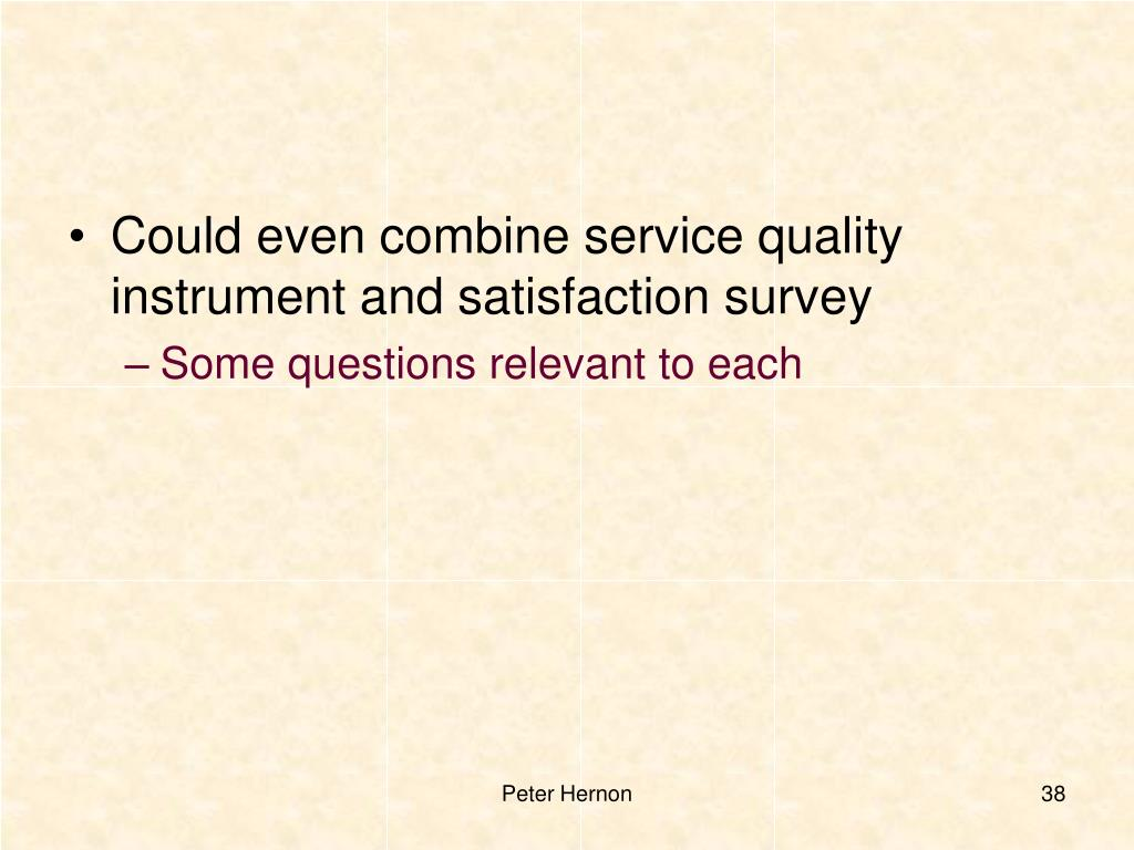 Could even combine service quality instrument and satisfaction survey
