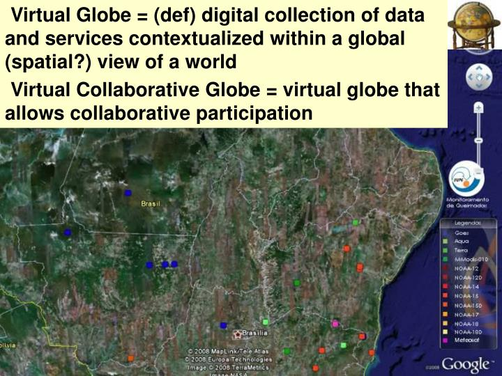 Virtual Globe = (def) digital collection of data and services contextualized within a global (spati...