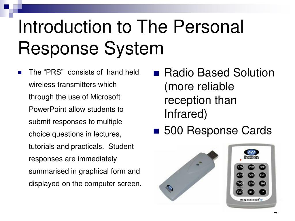 "The ""PRS""  consists of  hand held wireless transmitters which through the use of Microsoft PowerPoint allow students to submit responses to multiple choice questions in lectures, tutorials and practicals.  Student responses are immediately summarised in graphical form and displayed on the computer screen."