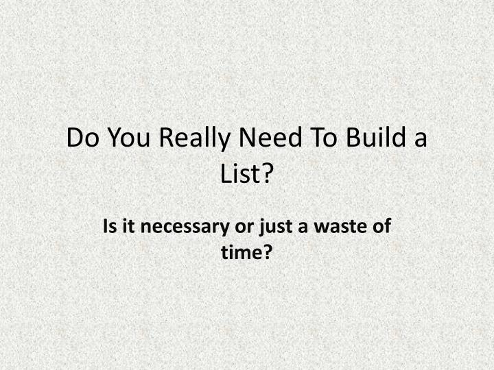 Do you really need to build a list