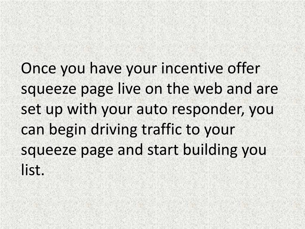Once you have your incentive offer squeeze page live on the web and are set up with your auto responder, you can begin driving traffic to your squeeze page and start building you list.