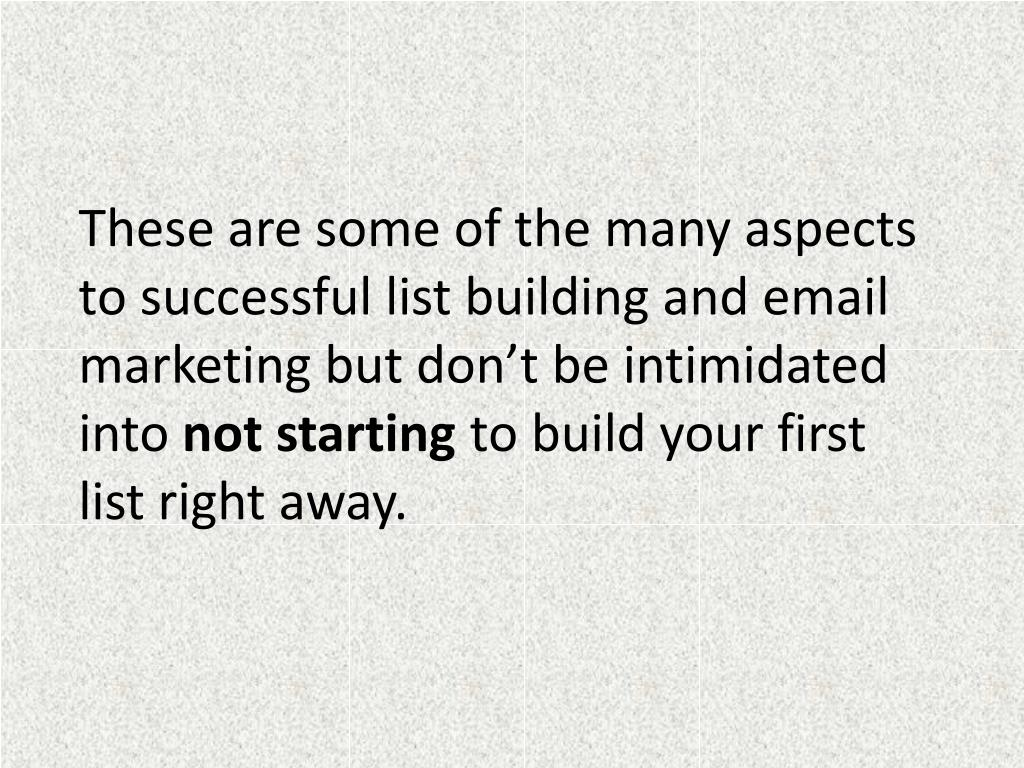 These are some of the many aspects to successful list building and email marketing but don't be intimidated into