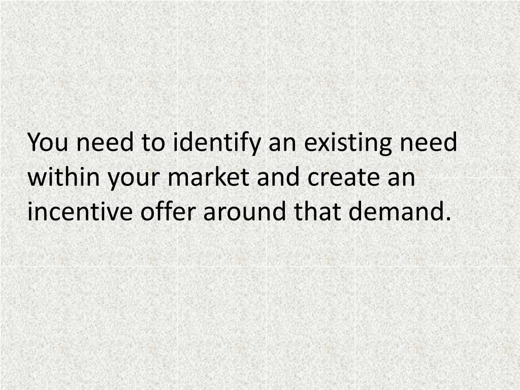 You need to identify an existing need within your market and create an incentive offer around that demand.