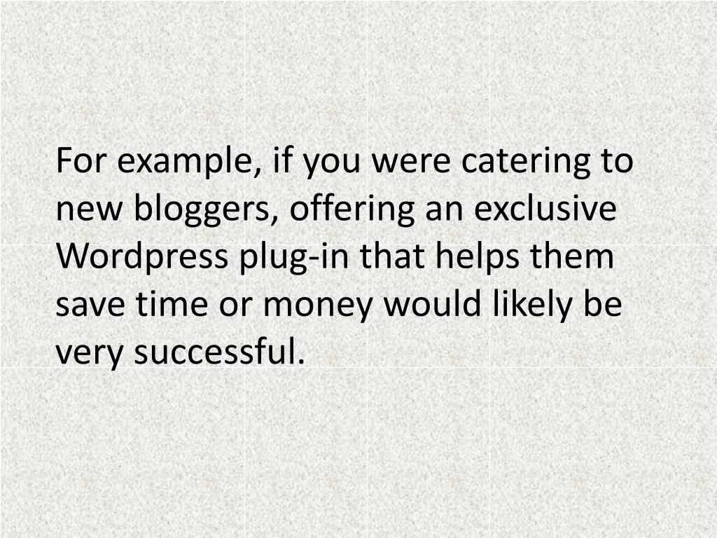 For example, if you were catering to new bloggers, offering an exclusive Wordpress plug-in that helps them save time or money would likely be very successful.