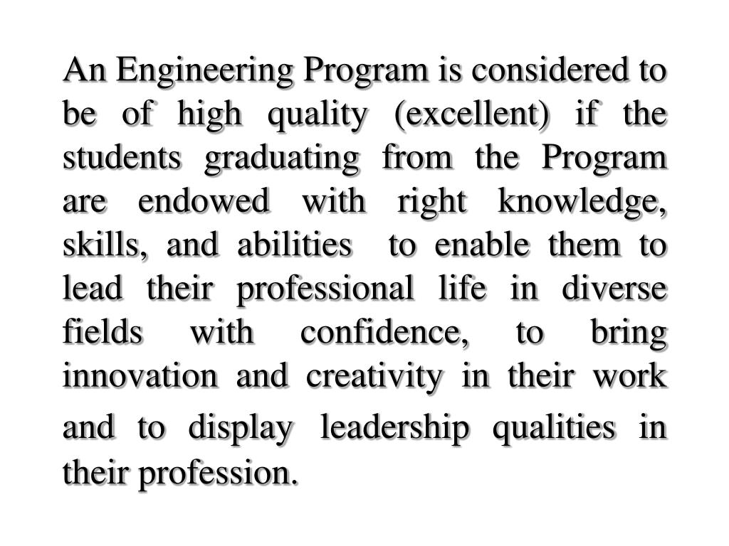 An Engineering Program is considered to be of high quality (excellent) if the students graduating from the Program are endowed with right knowledge, skills, and abilities  to enable them to lead their professional life in diverse fields with confidence, to bring innovation and creativity in their work and to display