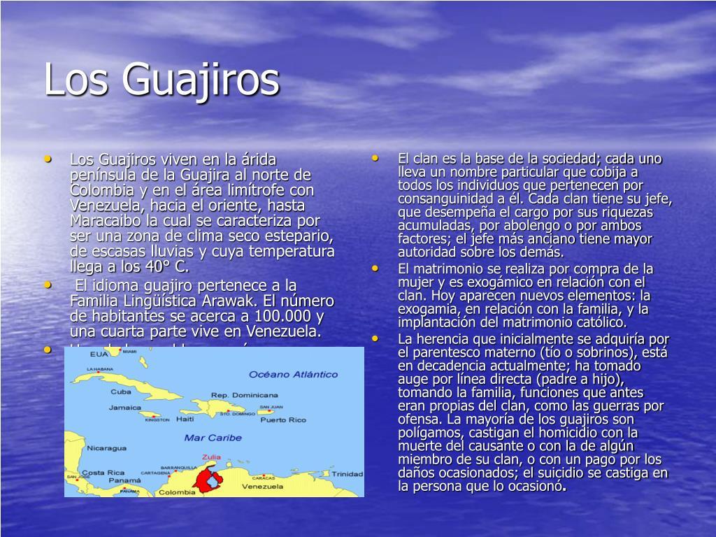 Los Guajiros viven en la árida península de la Guajira al norte de Colombia y en el área limítrofe con Venezuela, hacia el oriente, hasta Maracaibo la cual se caracteriza por ser una zona de clima seco estepario, de escasas lluvias y cuya temperatura llega a los 40° C.