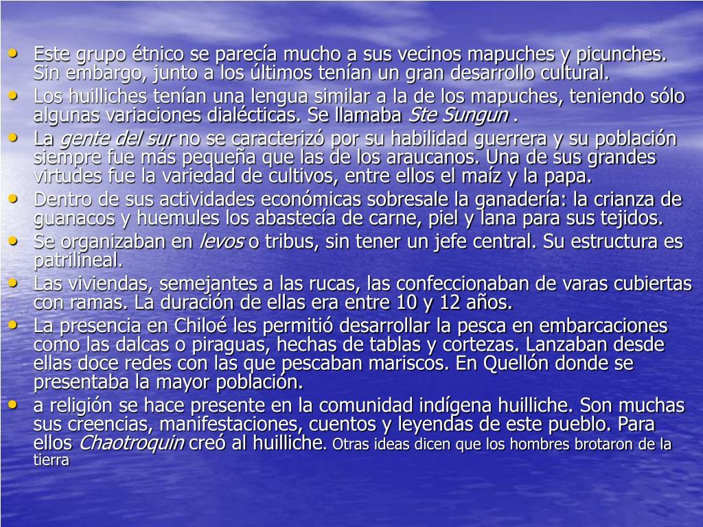 Este grupo étnico se parecía mucho a sus vecinos mapuches y picunches. Sin embargo, junto a los últimos tenían un gran desarrollo cultural.