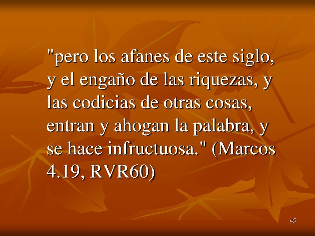 """""""pero los afanes de este siglo, y el engaño de las riquezas, y las codicias de otras cosas, entran y ahogan la palabra, y se hace infructuosa."""" (Marcos 4.19, RVR60)"""