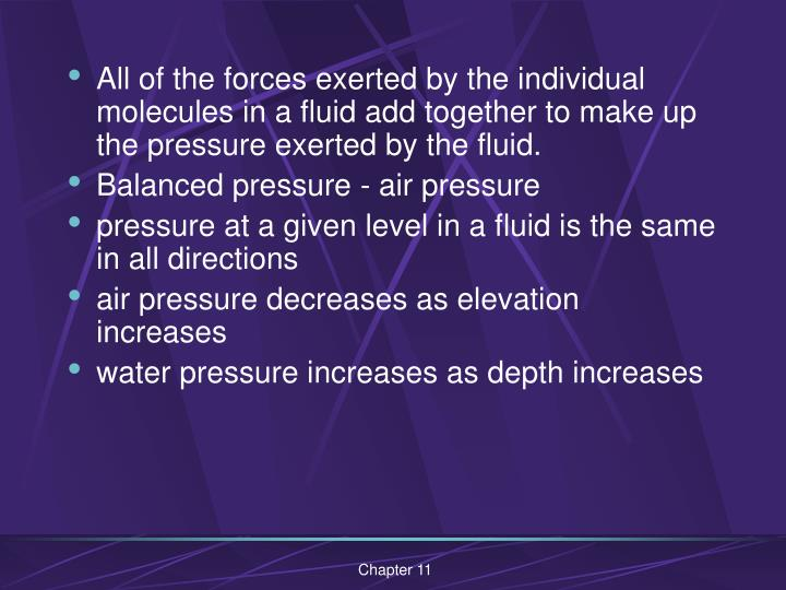All of the forces exerted by the individual molecules in a fluid add together to make up the pressur...