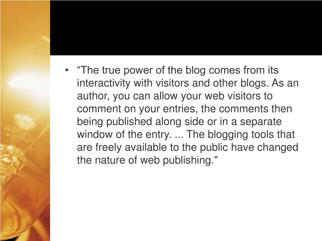 """""""The true power of the blog comes from its interactivity with visitors and other blogs. As an author, you can allow your web visitors to comment on your entries, the comments then being published along side or in a separate window of the entry. ... The blogging tools that are freely available to the public have changed the nature of web publishing."""""""