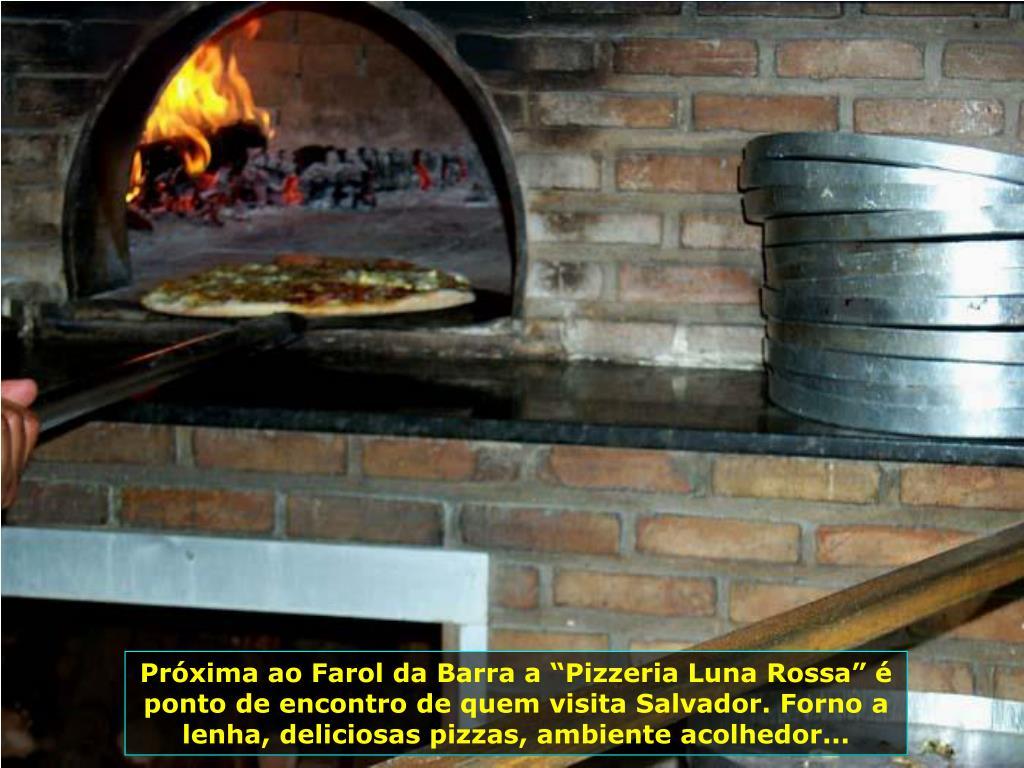 """Próxima ao Farol da Barra a """"Pizzeria Luna Rossa"""" é ponto de encontro de quem visita Salvador. Forno a lenha, deliciosas pizzas, ambiente acolhedor..."""
