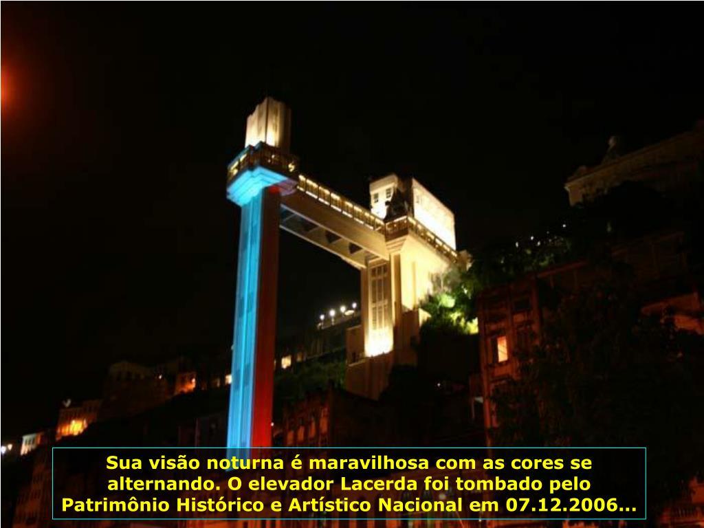 Elevador Lacerda, operando desde 1873, com 72 m de altura, liga a cidade baixa à cidade alta. Por ele passam diariamente 30 mil pessoas...