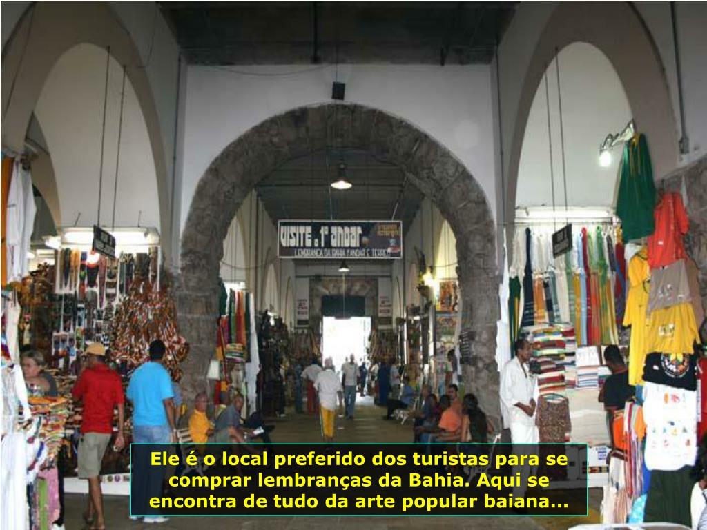 Ele é o local preferido dos turistas para se comprar lembranças da Bahia. Aqui se encontra de tudo da arte popular baiana...