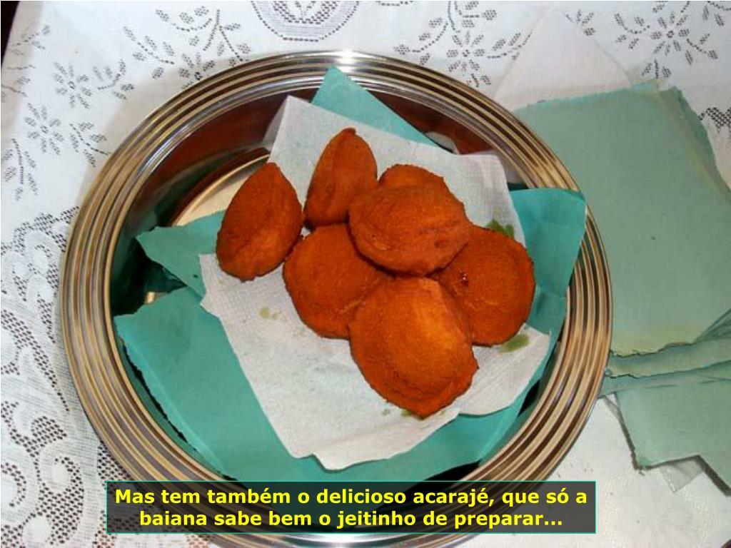 Mas tem também o delicioso acarajé, que só a baiana sabe bem o jeitinho de preparar...