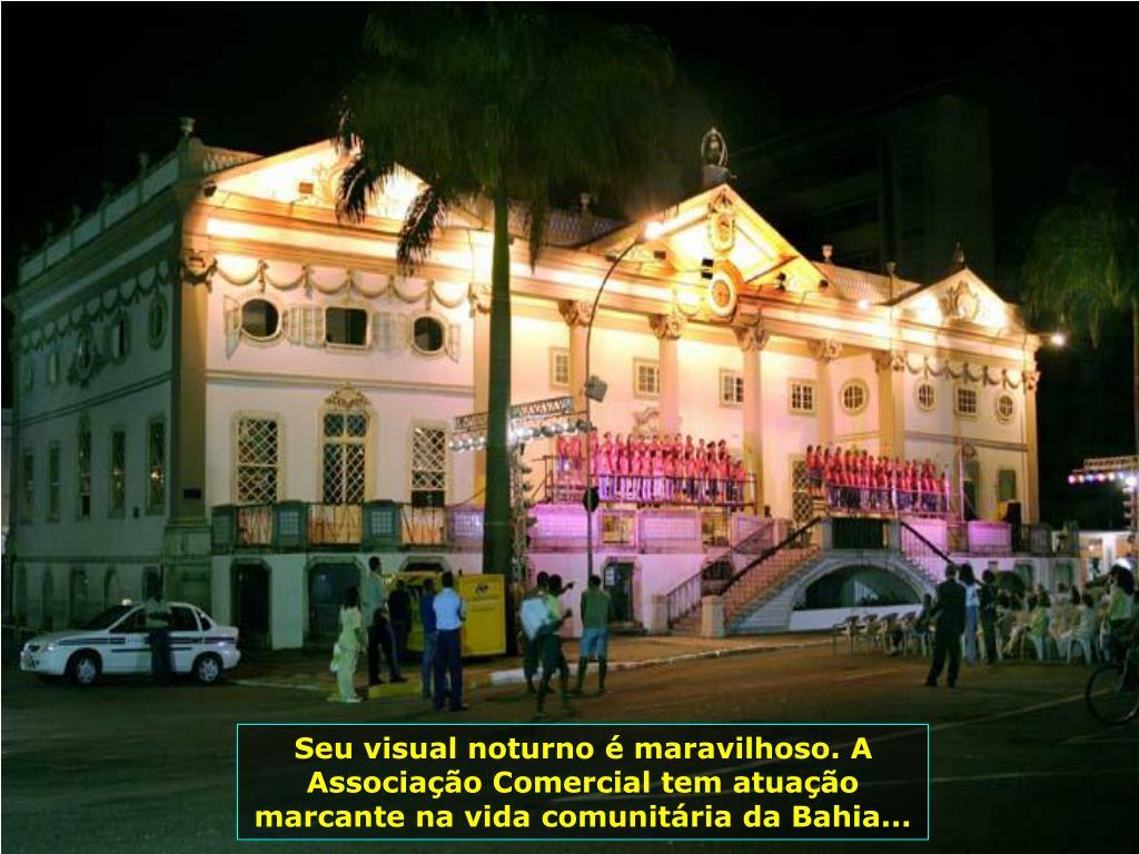 Seu visual noturno é maravilhoso. A Associação Comercial tem atuação marcante na vida comunitária da Bahia...
