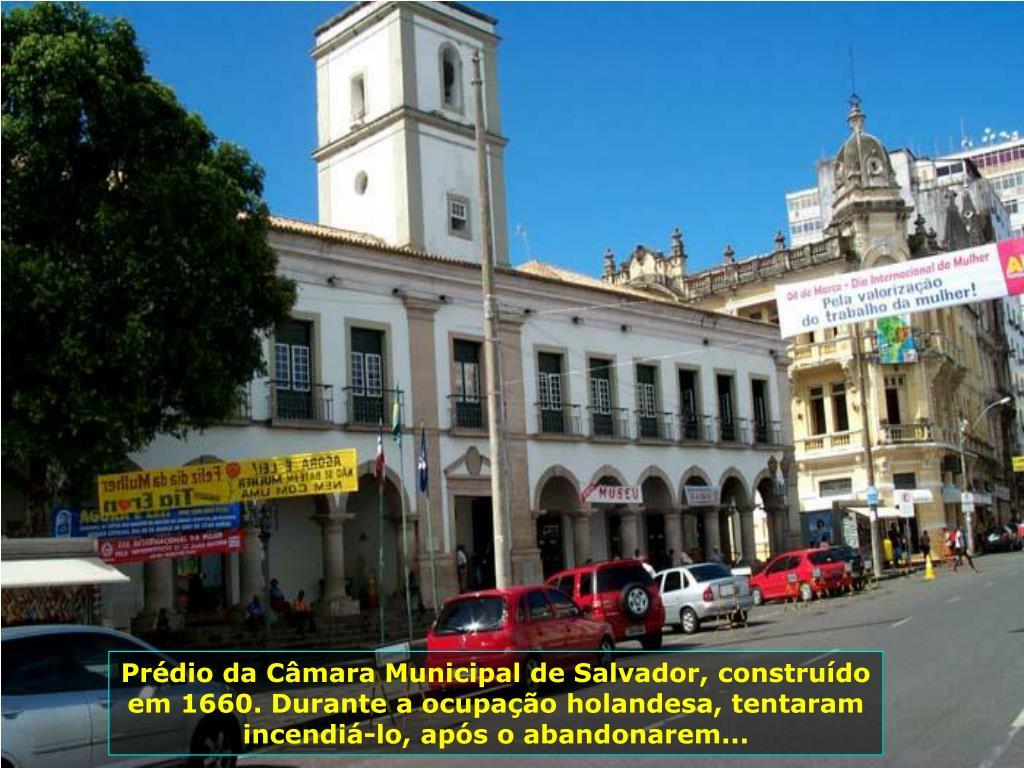 Prédio da Câmara Municipal de Salvador, construído em 1660. Durante a ocupação holandesa, tentaram incendiá-lo, após o abandonarem...