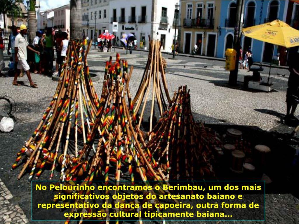No Pelourinho encontramos o Berimbau, um dos mais significativos objetos do artesanato baiano e representativo da dança de capoeira, outra forma de expressão cultural tipicamente baiana...