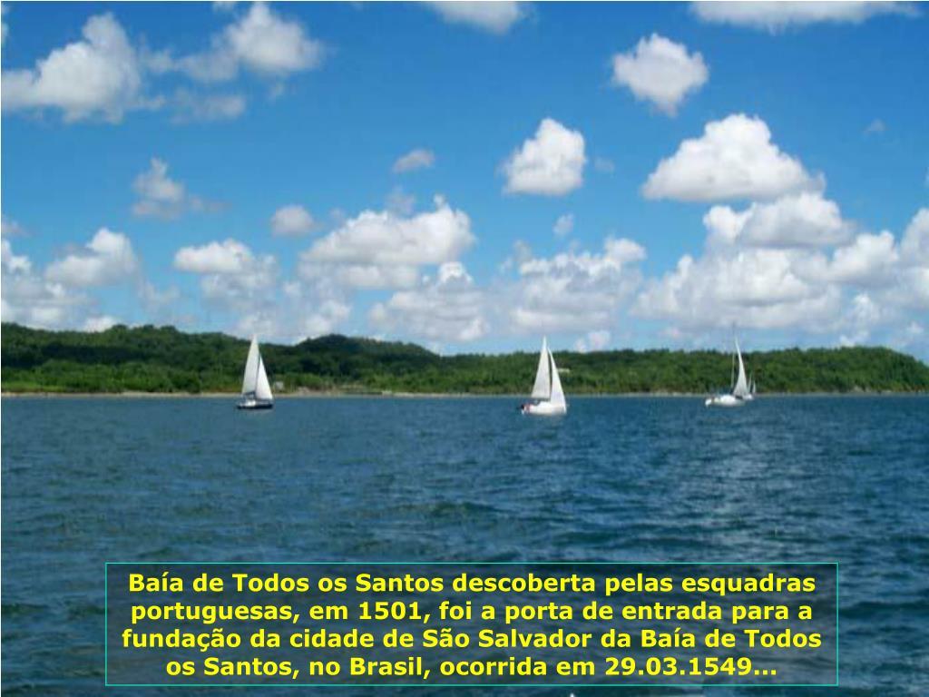 Baía de Todos os Santos descoberta pelas esquadras portuguesas, em 1501, foi a porta de entrada para a fundação da cidade de São Salvador da Baía de Todos os Santos, no Brasil, ocorrida em 29.03.1549...