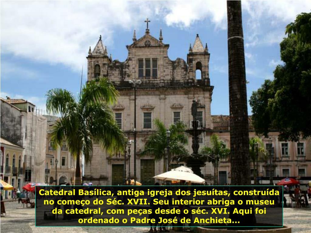Catedral Basílica, antiga igreja dos jesuítas, construída no começo do Séc. XVII. Seu interior abriga o museu da catedral, com peças desde o séc. XVI. Aqui foi ordenado o Padre José de Anchieta...