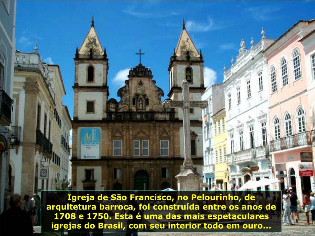 Igreja de São Francisco, no Pelourinho, de arquitetura barroca, foi construída entre os anos de 1708 e 1750. Esta é uma das mais espetaculares igrejas do Brasil, com seu interior todo em ouro...