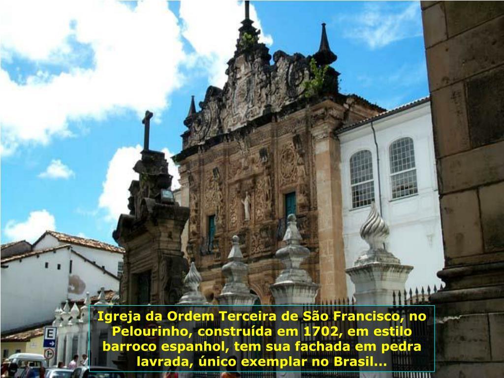 Igreja da Ordem Terceira de São Francisco, no Pelourinho, construída em 1702, em estilo barroco espanhol, tem sua fachada em pedra lavrada, único exemplar no Brasil...