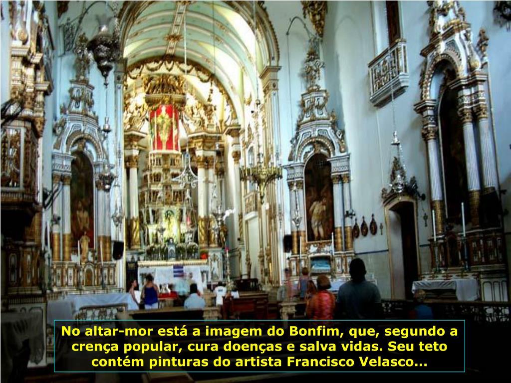 No altar-mor está a imagem do Bonfim, que, segundo a crença popular, cura doenças e salva vidas. Seu teto contém pinturas do artista Francisco Velasco...