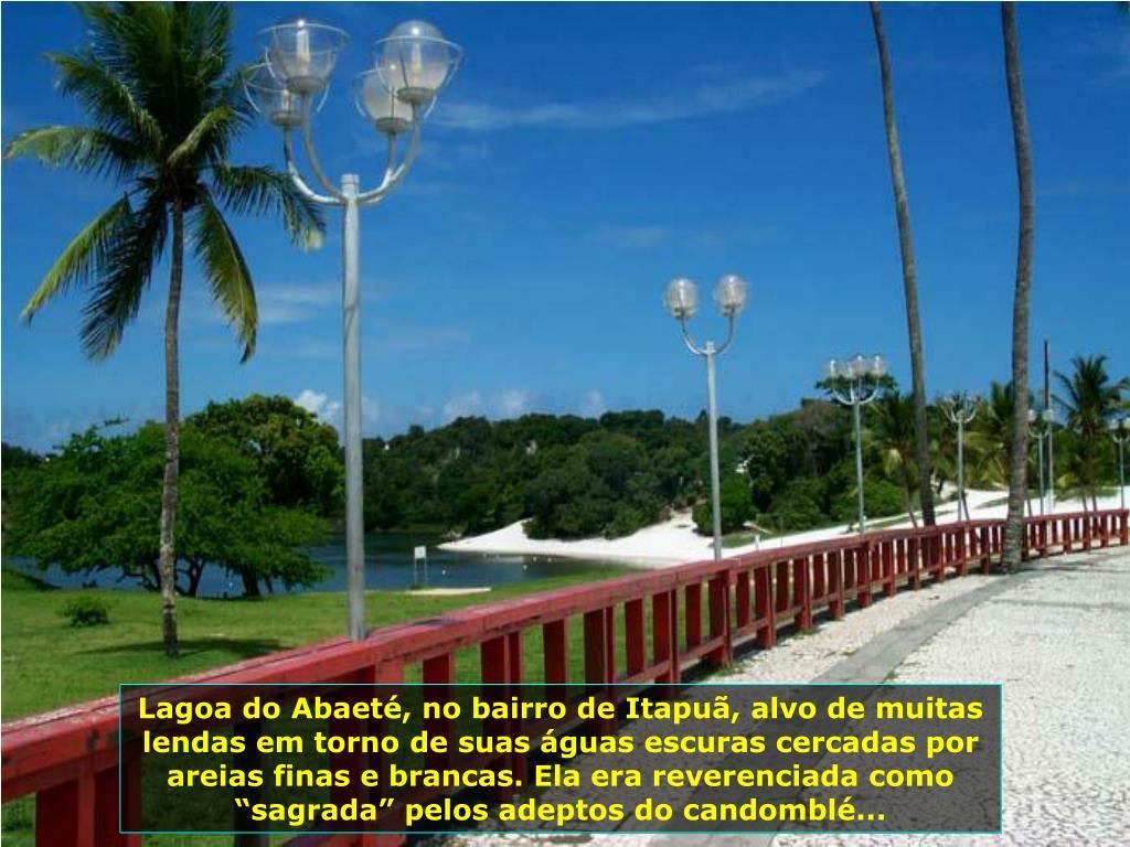 """Lagoa do Abaeté, no bairro de Itapuã, alvo de muitas lendas em torno de suas águas escuras cercadas por areias finas e brancas. Ela era reverenciada como """"sagrada"""" pelos adeptos do candomblé..."""