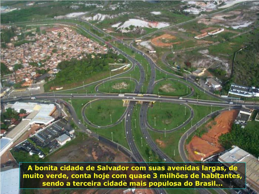 A bonita cidade de Salvador com suas avenidas largas, de muito verde, conta hoje com quase 3 milhões de habitantes, sendo a terceira cidade mais populosa do Brasil...