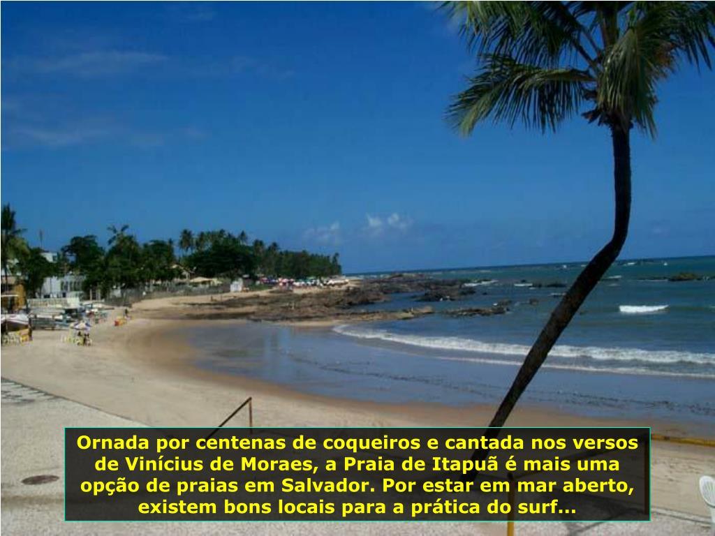 Ornada por centenas de coqueiros e cantada nos versos de Vinícius de Moraes, a Praia de Itapuã é mais uma opção de praias em Salvador. Por estar em mar aberto, existem bons locais para a prática do surf...