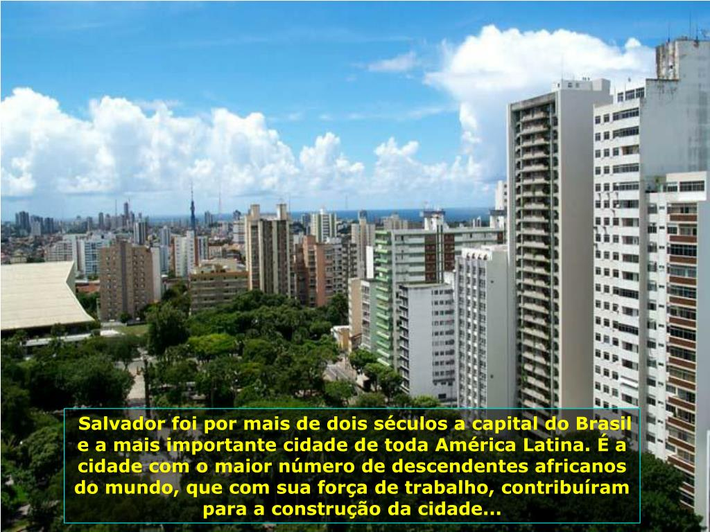 Salvador foi por mais de dois séculos a capital do Brasil e a mais importante cidade de toda América Latina. É a cidade com o maior número de descendentes africanos do mundo, que com sua força de trabalho, contribuíram para a construção da cidade...