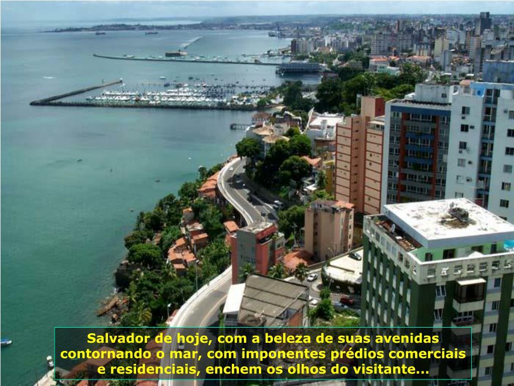 Salvador de hoje, com a beleza de suas avenidas contornando o mar, com imponentes prédios comerciais e residenciais, enchem os olhos do visitante...