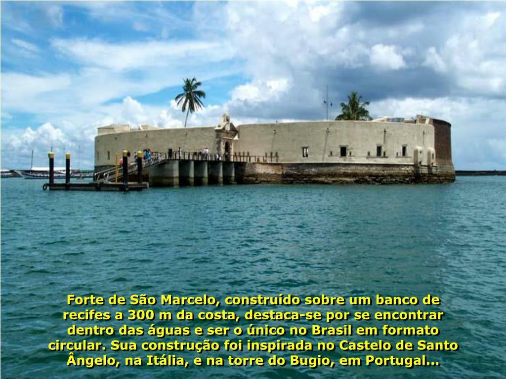 Forte de São Marcelo, construído sobre um banco de recifes a 300 m da costa, destaca-se por se encontrar dentro das águas e ser o único no Brasil em formato circular. Sua construção foi inspirada no Castelo de Santo Ângelo, na Itália, e na torre do Bugio, em Portugal...