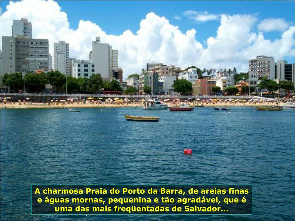 A charmosa Praia do Porto da Barra, de areias finas e águas mornas, pequenina e tão agradável, que é uma das mais freqüentadas de Salvador...